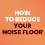 How To Reduce Your Noise Floor For Beginners